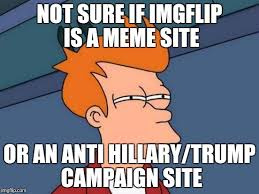 Meme Not Sure If - not sure if imgflip is a meme site or an anti hillary trump