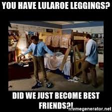 Did We Just Become Best Friends Meme - you have lularoe leggings did we just become best friends