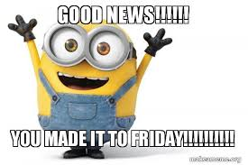 Good News Meme - good news you made it to friday happy minion