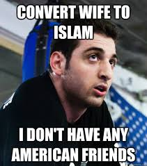 Islam Meme - convert wife to islam i don t have any american friends ironic