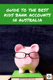 guide to australia u0027s best kids bank accounts get money wise