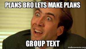 Group Text Meme - plans bro lets make plans group text sarcastic nicholas cage
