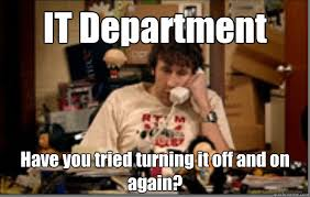 it department have you tried turning it off and on again it