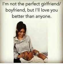 Perfect Girlfriend Meme - i m not the perfect girlfriend boyfriend but i ll love you better