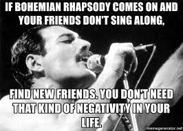 if bohemian rhapsody comes on and your friends don t sing along