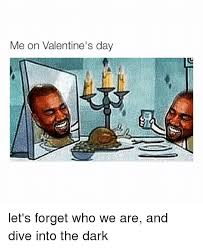 Me On Valentines Day Meme - me on valentine s day let s forget who we are and dive into the dark