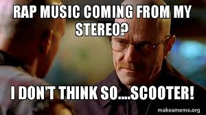 Rap Music Meme - rap music coming from my stereo i don t think so scooter