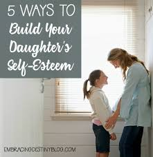 5 Ways To Build Your by 5 Ways To Build Your Daughter U0027s Self Esteem Embracing Destiny