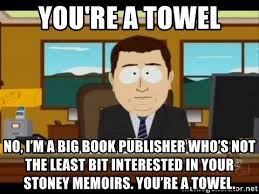 You Re A Towel Meme - you re a towel no i m a big book publisher who s not the least bit