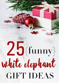 funny white elephant gift ideas 25 christmas gifts for a