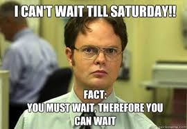 Can T Wait Meme - i can t wait till saturday fact you must wait therefore you