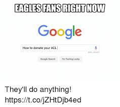 Google Memes - eagles fans right now google how to donate your acl memes google