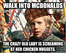 Crazy Lady Meme - walk into mcdonalds the crazy old lady is screaming at her chicken