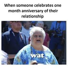 Memes Wat - when someone celebrates one month anniversary of their relationship