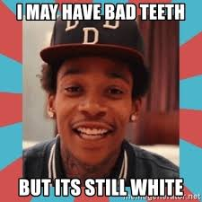 Bad Teeth Meme - i may have bad teeth but its still white wiz khalifa meme generator