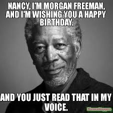 Nancy Meme - nancy i m morgan freeman and i m wishing you a happy birthday