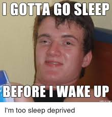 Go Sleep Meme - i gotta go sleep before wake up made on inngur i m too sleep