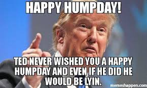 Meme Hump Day - happy humpday ted never wished you a happy humpday and even if he