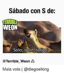 Memes S - sabado con s de terrible weon solo solin solito terrible weon mala