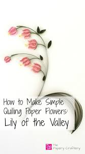 How To Make Easy Paper Flowers For Cards - how to make simple quilling paper flowers lily of the valley