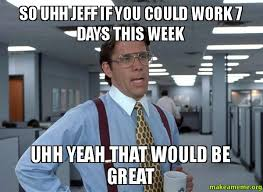 Uhh Meme - so uhh jeff if you could work 7 days this week uhh yeah that would