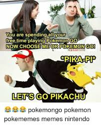 Free Funny Memes - you are spending all your free time playing pokemon go now choose