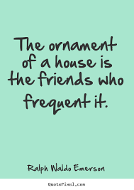the ornament of a house is the friends who ralph waldo emerson