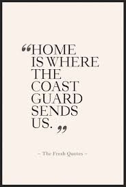 Home Is Quotes by Home Is Where The Coast Guard Sends Us Quotes U0026 Sayings