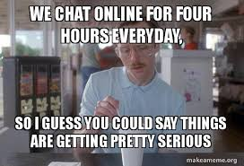 Making Memes Online - we chat online for four hours everyday so i guess you could say