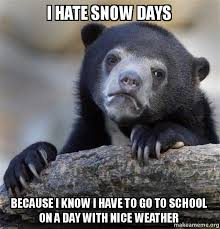 Hate Snow Meme - i hate snow days because i know i have to go to school on a day