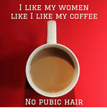 no pubic hair i like my women like i like my coffee no pubic hair coffee meme