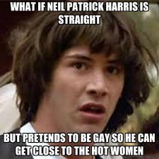 Neil Patrick Harris Meme - what if neil patrick harris is straight but pretends to be gay so he