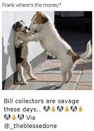 Bill Collector Meme - frank where s the money bill collectors are savage these days