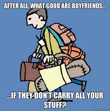 Good Boyfriend Meme - after all what good are boyfriends if they don t carry all