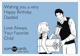 Favorite Child Meme - wishing you a very happy birthday daddio love always your favorite
