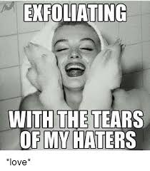 Haters Memes - exfoliating with the tears of my haters love love meme on me me
