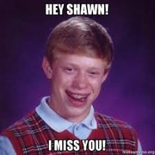 Shawn Meme - hey shawn i miss you bad luck brian make a meme