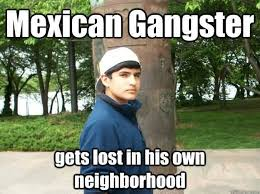 Funny Gangster Meme - mexican gangster gets lost in his own neighborhood funny gangster