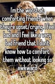 How To Comfort A Friend I U0027m The Worst At Comforting Friends When They U0027re Upset Crying I