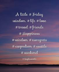 Life Love Quotes by Quote About A Little Friday Wisdom Life Love Travel Friends