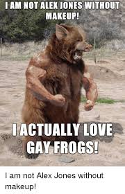 Gay Bear Meme - iam not alex jones without makeup iactually love gay frogs love