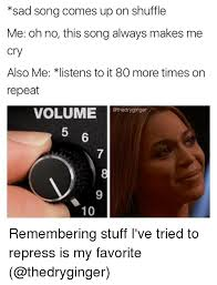 Memes Song - sad song comes up on shuffle me oh no this songalways makes me cry
