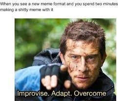 Newest Internet Meme - when you see a new meme format improvise adapt overcome know