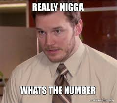 Really Nigga Meme - really nigga whats the number andy dwyer too afraid to ask