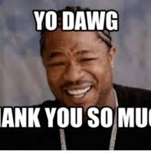 Thank You Very Much Meme - yo dawg ank you so muc yo dawg meme on me me