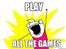 Games Meme - play all the games all the games meme quickmeme