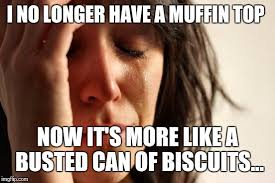 Muffin Top Meme - first world problems meme imgflip