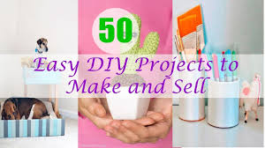 50 easy diy projects to make and sell youtube