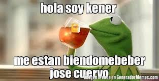 Jose Cuervo Meme - hola soy kener me estan biendomebeber jose cuervo meme de la rana