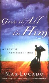 give it all to him 9780849944789 max lucado books